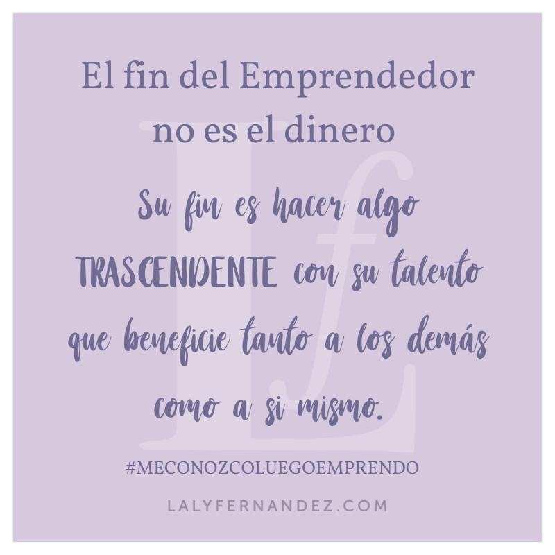 El fin del emprendedor no es el dinero, su fin es hacer algo trascendente con su talento que beneficie tanto a los demás como a si mismo.